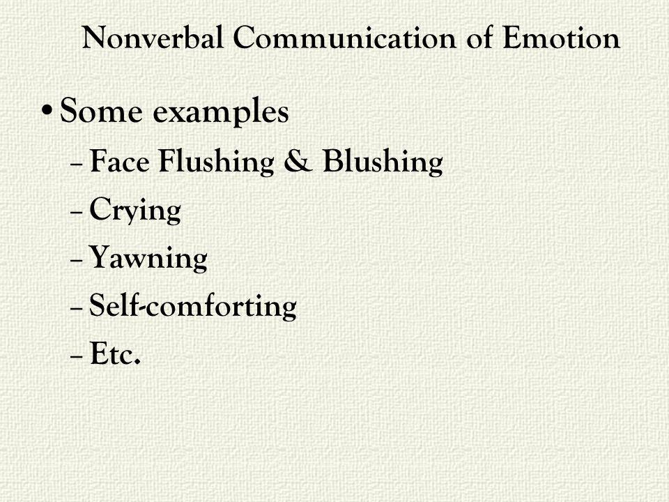 Nonverbal Communication of Emotion Some examples – Face Flushing & Blushing – Crying – Yawning – Self-comforting – Etc.