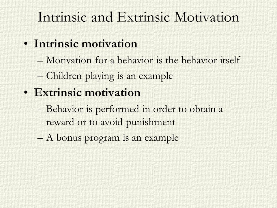 Intrinsic and Extrinsic Motivation Intrinsic motivation –Motivation for a behavior is the behavior itself –Children playing is an example Extrinsic mo