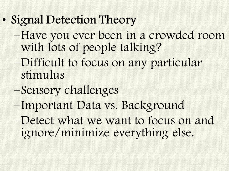 Signal Detection Theory –Have you ever been in a crowded room with lots of people talking.