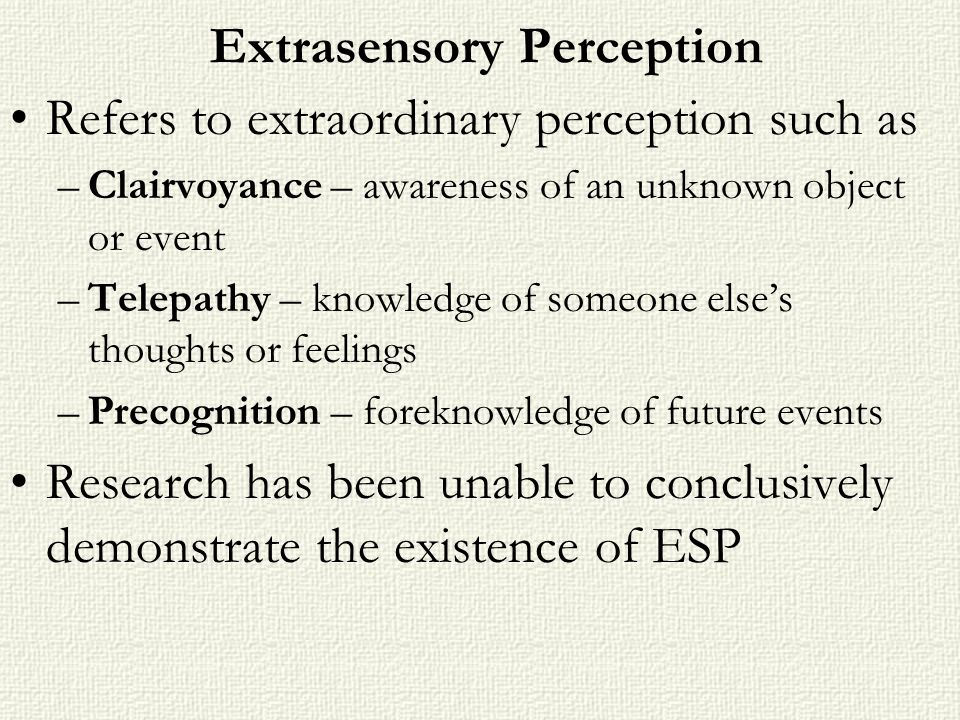Extrasensory Perception Refers to extraordinary perception such as –Clairvoyance – awareness of an unknown object or event –Telepathy – knowledge of s