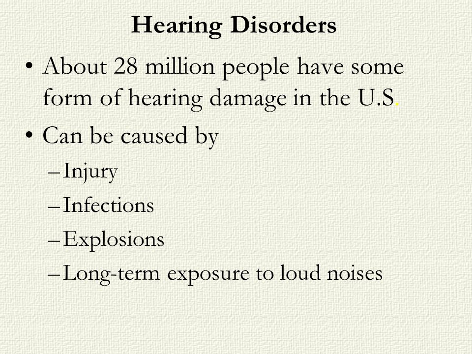 Hearing Disorders About 28 million people have some form of hearing damage in the U.S. Can be caused by –Injury –Infections –Explosions –Long-term exp