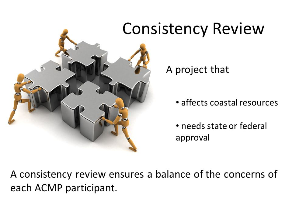 Consistency Review A project that affects coastal resources needs state or federal approval A consistency review ensures a balance of the concerns of each ACMP participant.
