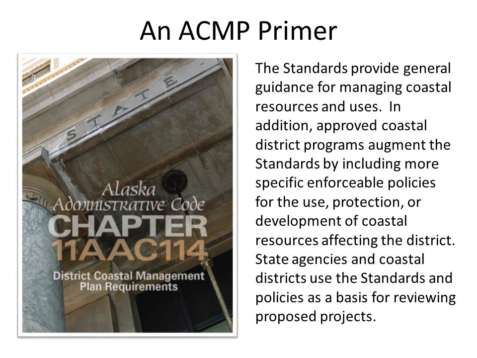 An ACMP Primer The Standards provide general guidance for managing coastal resources and uses. In addition, approved coastal district programs augment