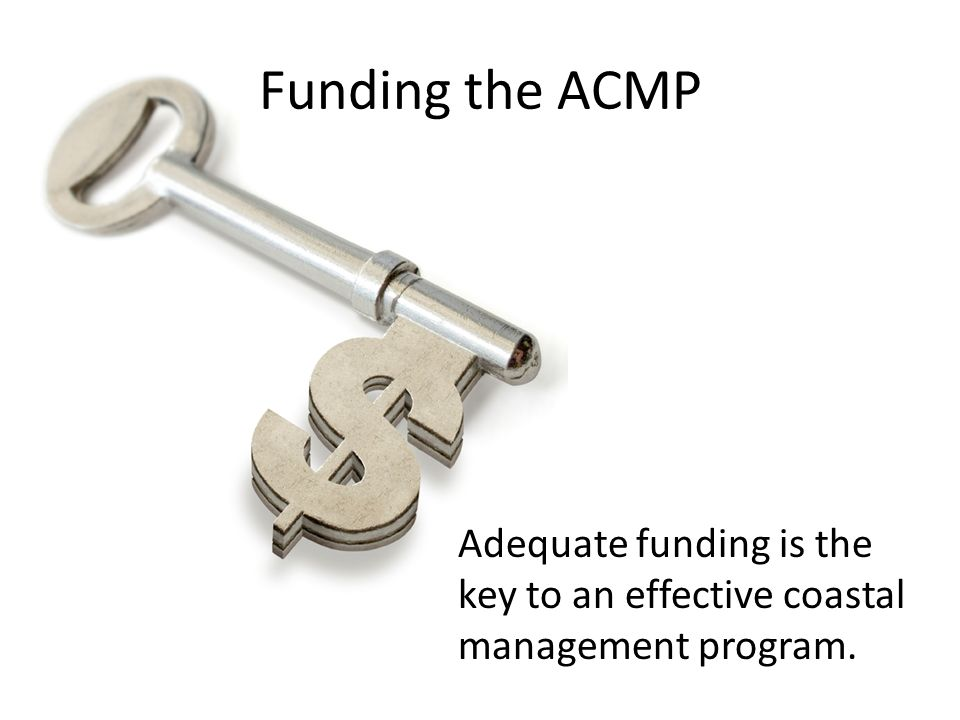 Funding the ACMP Adequate funding is the key to an effective coastal management program.