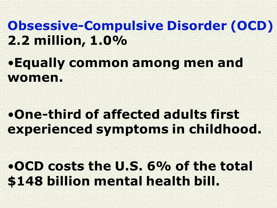 Obsessive-Compulsive Disorder (OCD) 2.2 million, 1.0% Equally common among men and women. One-third of affected adults first experienced symptoms in c