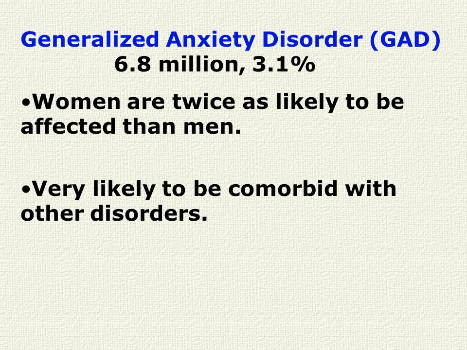 Generalized Anxiety Disorder (GAD) 6.8 million, 3.1% Women are twice as likely to be affected than men. Very likely to be comorbid with other disorder