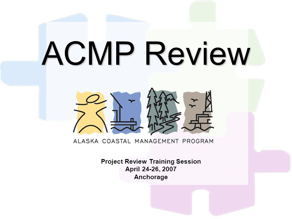 ACMP Review Project Review Training Session April 24-26, 2007 Anchorage