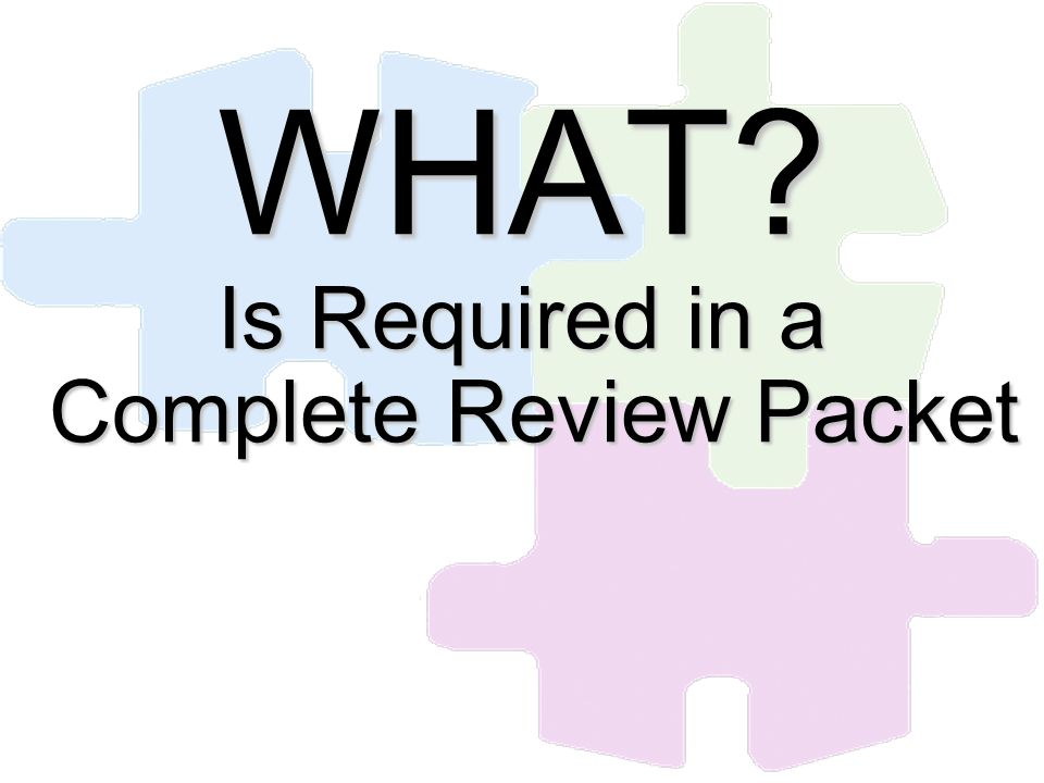 WHAT? Is Required in a Complete Review Packet