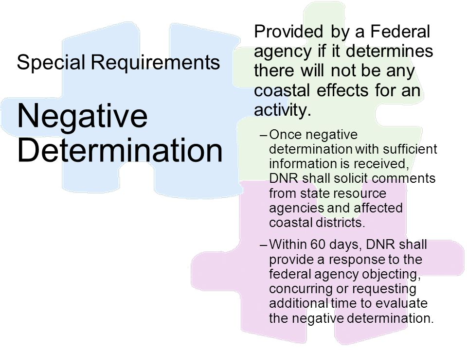 Provided by a Federal agency if it determines there will not be any coastal effects for an activity. –Once negative determination with sufficient info