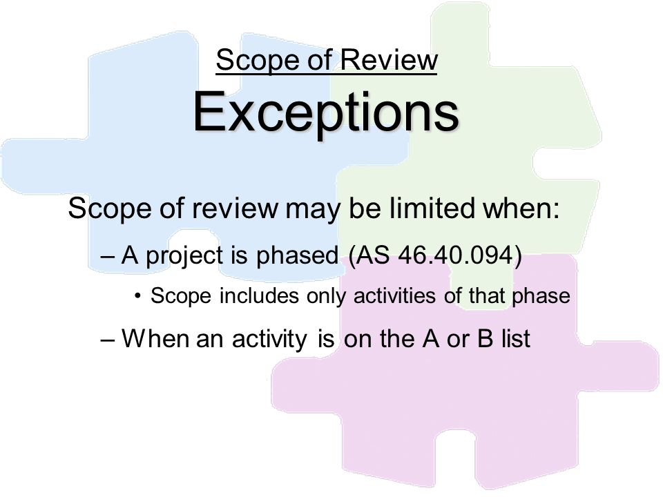 Exceptions Scope of Review Exceptions Scope of review may be limited when: –A project is phased (AS 46.40.094) Scope includes only activities of that