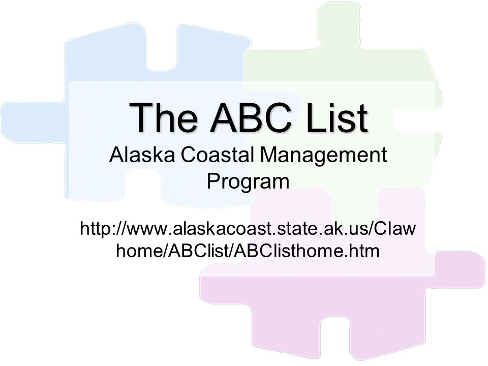 The ABC List The ABC List Alaska Coastal Management Program http://www.alaskacoast.state.ak.us/Claw home/ABClist/ABClisthome.htm