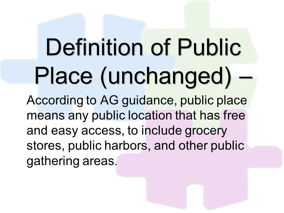 Definition of Public Place (unchanged) – According to AG guidance, public place means any public location that has free and easy access, to include gr