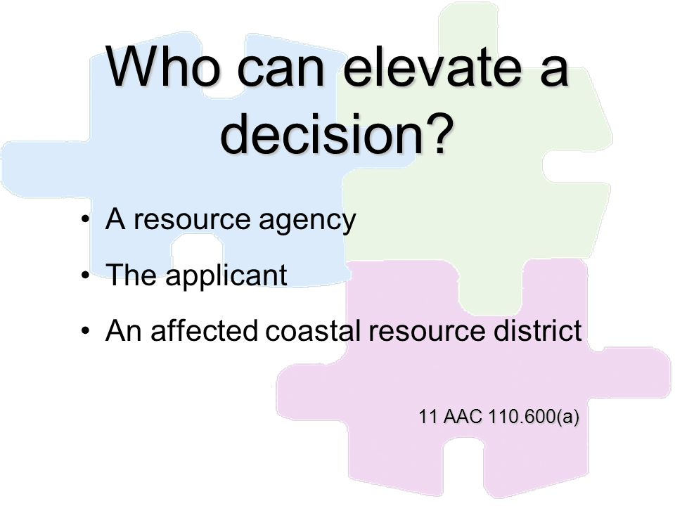 Who can elevate a decision? A resource agency The applicant An affected coastal resource district 11 AAC 110.600(a)