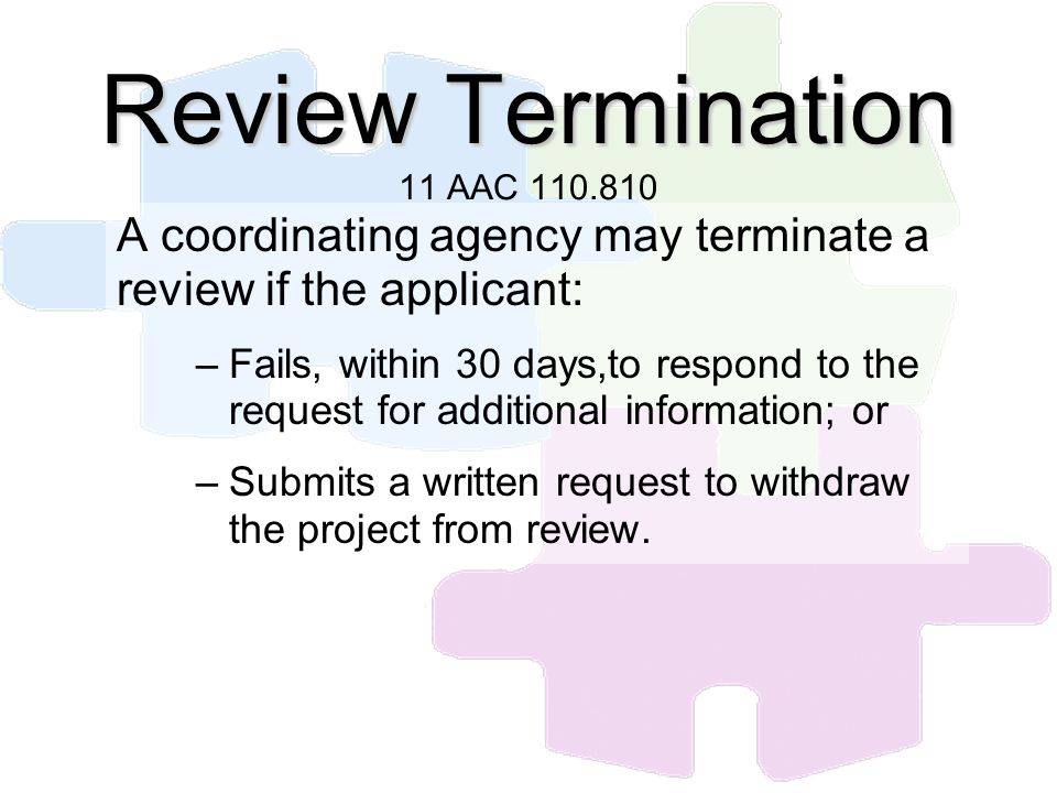 Review Termination Review Termination 11 AAC 110.810 A coordinating agency may terminate a review if the applicant: –Fails, within 30 days,to respond
