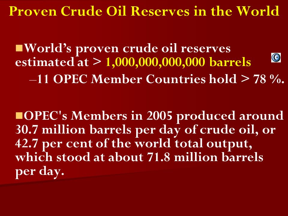 Proven Crude Oil Reserves in the World Worlds proven crude oil reserves estimated at > 1,000,000,000,000 barrels – –11 OPEC Member Countries hold > 78 %.