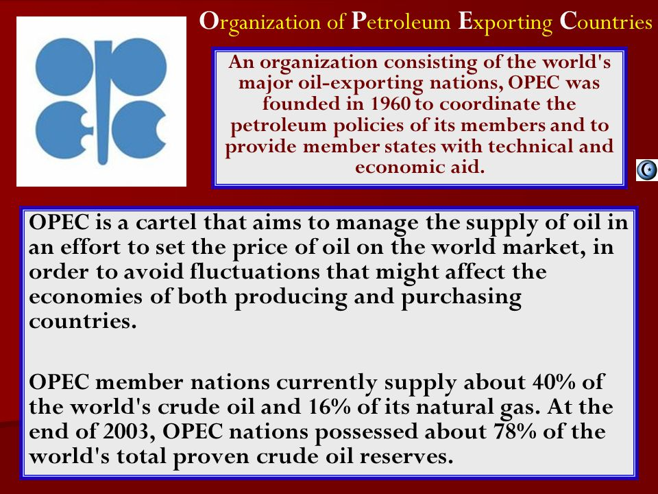 OPEC is a cartel that aims to manage the supply of oil in an effort to set the price of oil on the world market, in order to avoid fluctuations that might affect the economies of both producing and purchasing countries.