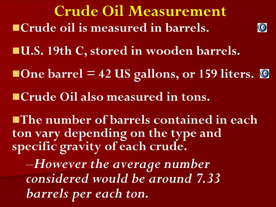 Crude Oil Measurement Crude oil is measured in barrels. U.S. 19th C, stored in wooden barrels. One barrel = 42 US gallons, or 159 liters. Crude Oil al