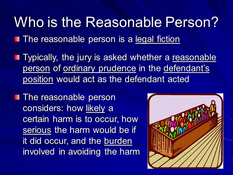 Who is the Reasonable Person? The reasonable person is a legal fiction Typically, the jury is asked whether a reasonable person of ordinary prudence i