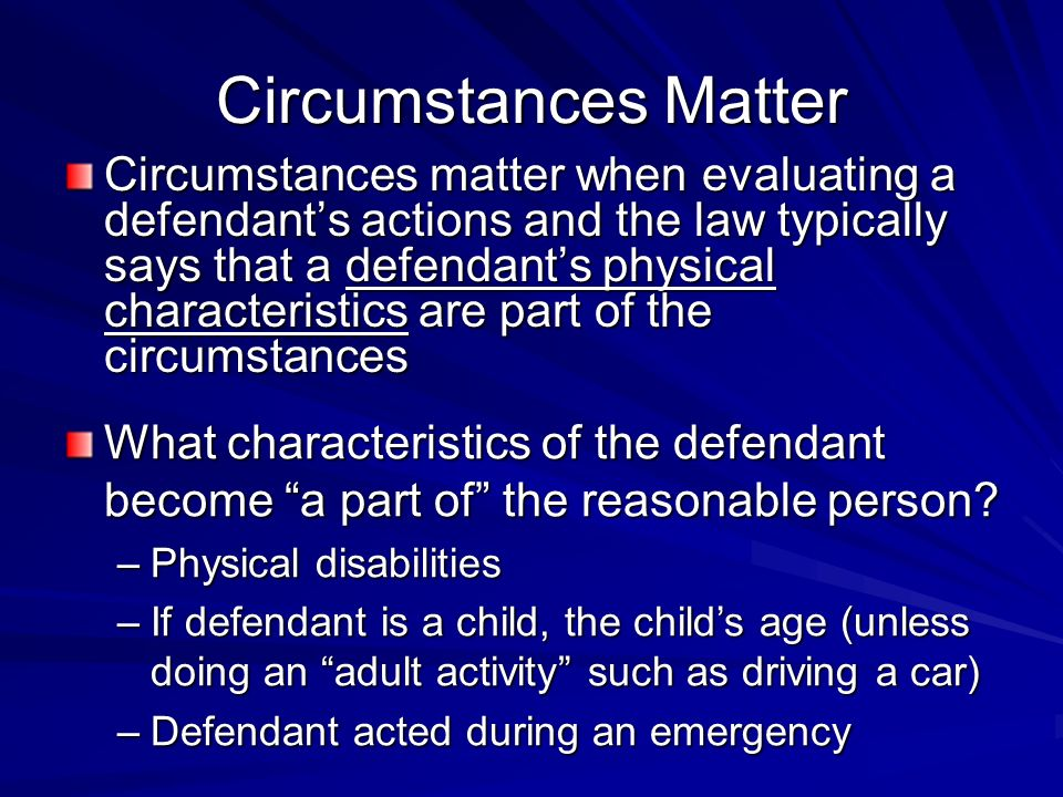 Circumstances Matter Circumstances matter when evaluating a defendants actions and the law typically says that a defendants physical characteristics are part of the circumstances What characteristics of the defendant become a part of the reasonable person.