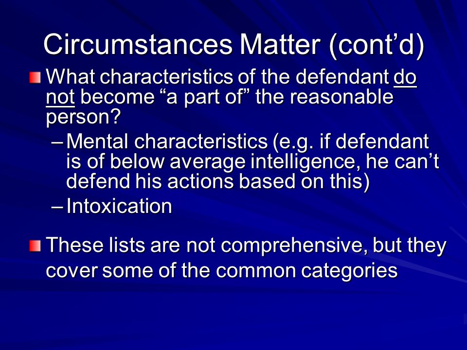 Circumstances Matter (contd) What characteristics of the defendant do not become a part of the reasonable person.