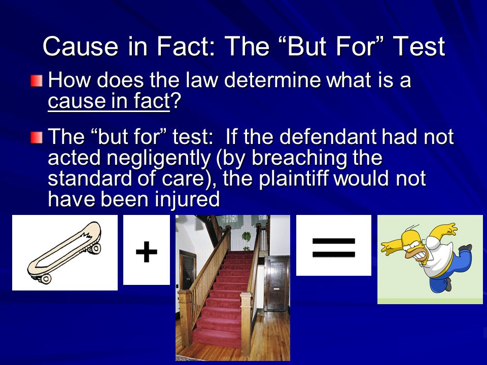 Cause in Fact: The But For Test How does the law determine what is a cause in fact? The but for test: If the defendant had not acted negligently (by b