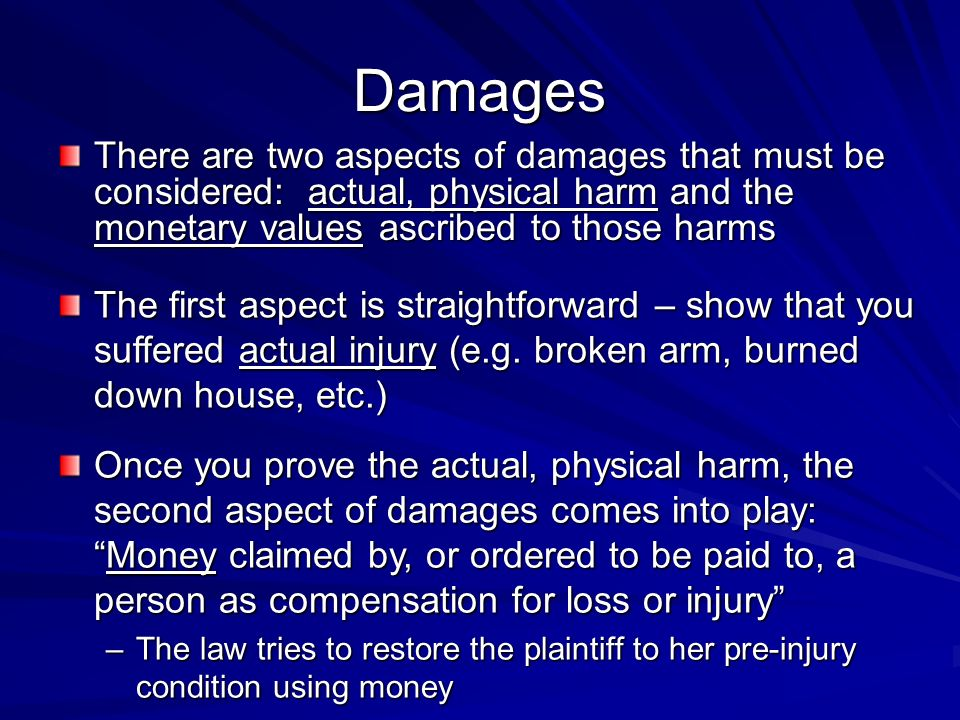 Damages There are two aspects of damages that must be considered: actual, physical harm and the monetary values ascribed to those harms The first aspe