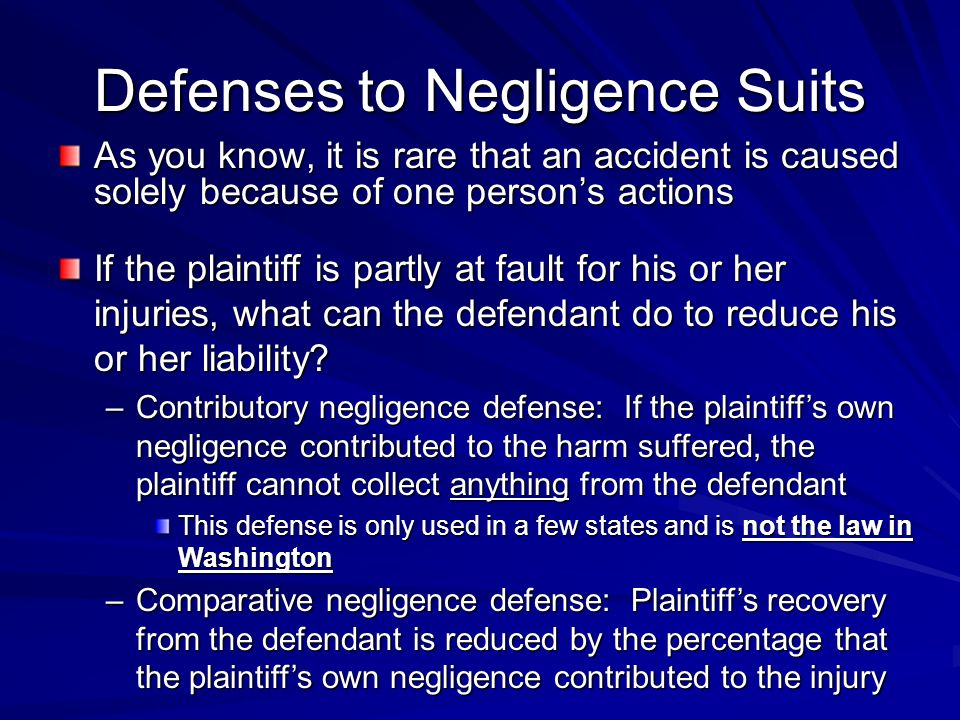 Defenses to Negligence Suits As you know, it is rare that an accident is caused solely because of one persons actions If the plaintiff is partly at fault for his or her injuries, what can the defendant do to reduce his or her liability.