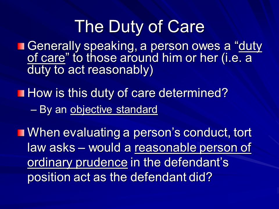 The Duty of Care Generally speaking, a person owes a duty of care to those around him or her (i.e. a duty to act reasonably) How is this duty of care