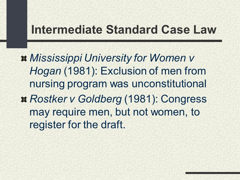 Intermediate Standard Case Law Mississippi University for Women v Hogan (1981): Exclusion of men from nursing program was unconstitutional Rostker v Goldberg (1981): Congress may require men, but not women, to register for the draft.