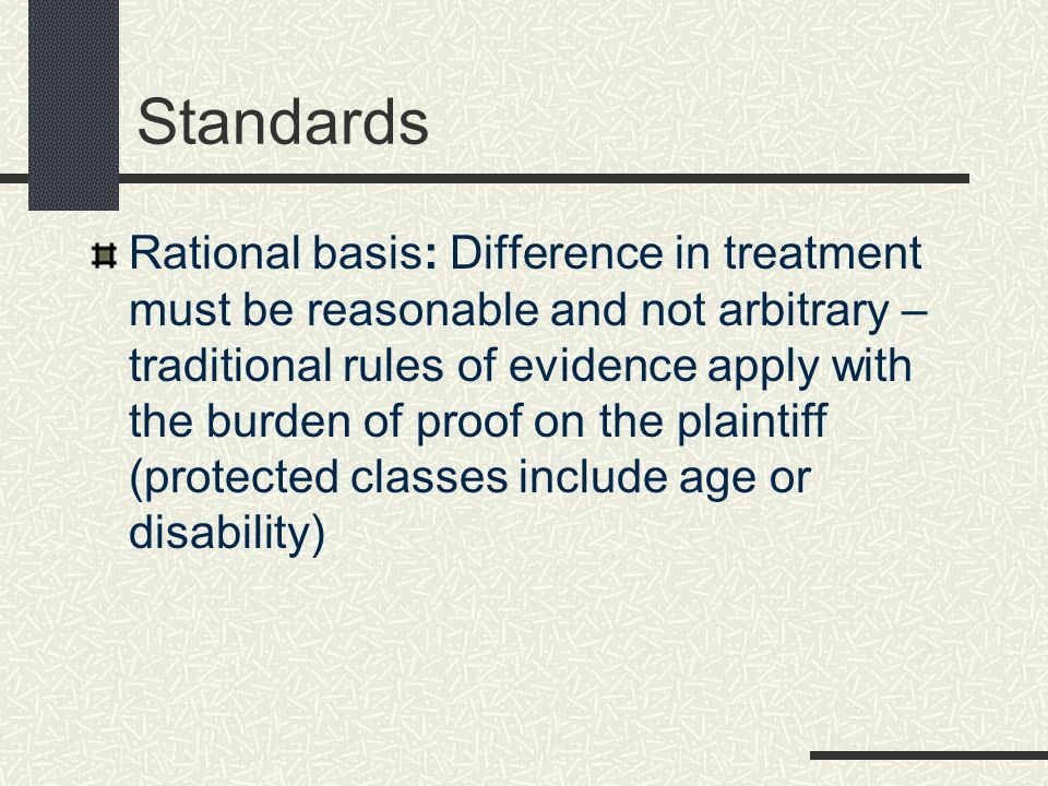 Standards Rational basis: Difference in treatment must be reasonable and not arbitrary – traditional rules of evidence apply with the burden of proof on the plaintiff (protected classes include age or disability)