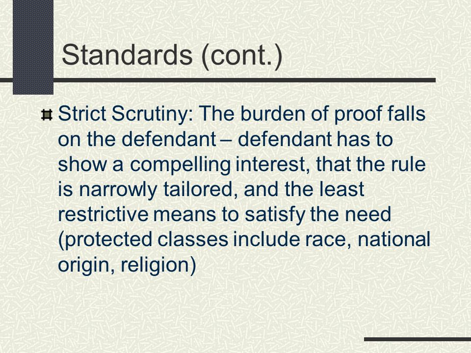 Standards (cont.) Strict Scrutiny: The burden of proof falls on the defendant – defendant has to show a compelling interest, that the rule is narrowly tailored, and the least restrictive means to satisfy the need (protected classes include race, national origin, religion)