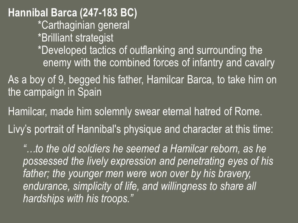 Hannibal Barca (247-183 BC) *Carthaginian general *Brilliant strategist *Developed tactics of outflanking and surrounding the enemy with the combined