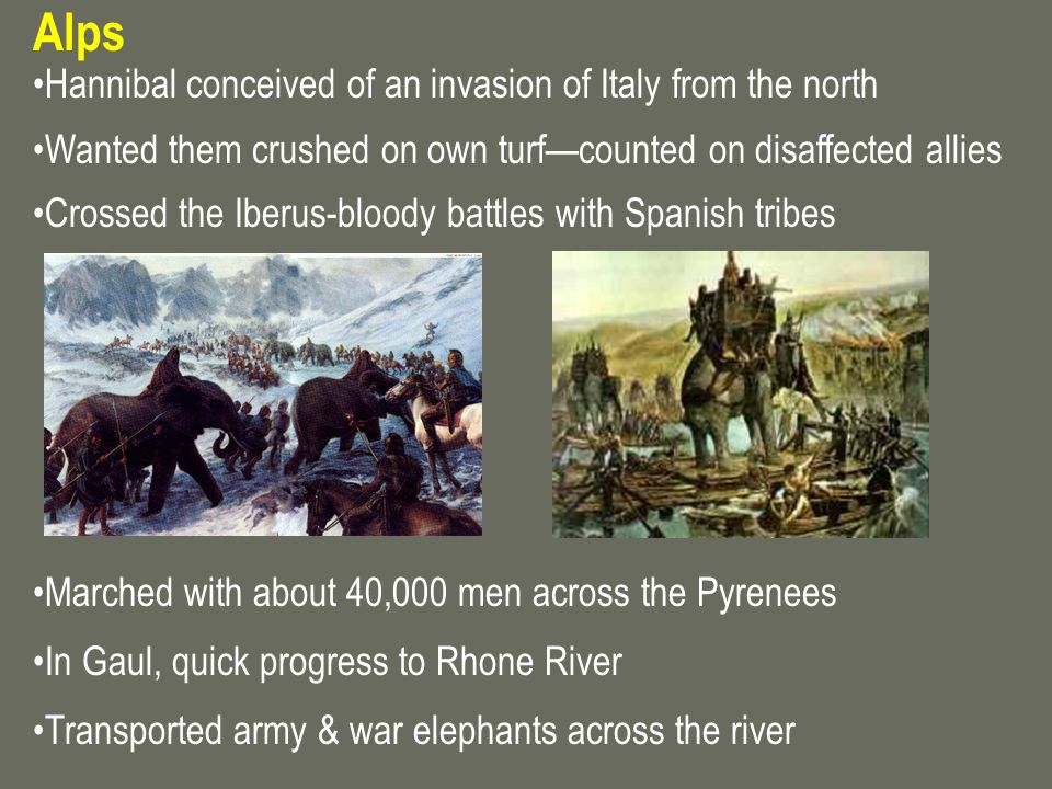 Alps Hannibal conceived of an invasion of Italy from the north Wanted them crushed on own turfcounted on disaffected allies Crossed the Iberus-bloody