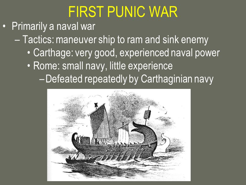 FIRST PUNIC WAR Primarily a naval war –Tactics: maneuver ship to ram and sink enemy Carthage: very good, experienced naval power Rome: small navy, lit