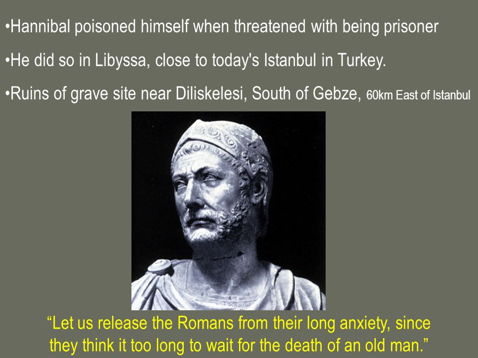 Hannibal poisoned himself when threatened with being prisoner He did so in Libyssa, close to today's Istanbul in Turkey. Ruins of grave site near Dili