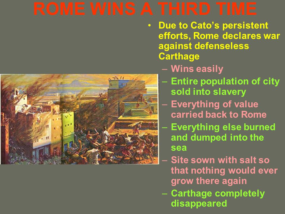 ROME WINS A THIRD TIME Due to Catos persistent efforts, Rome declares war against defenseless Carthage –Wins easily –Entire population of city sold in