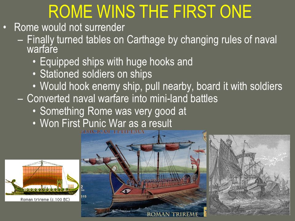 ROME WINS THE FIRST ONE Rome would not surrender –Finally turned tables on Carthage by changing rules of naval warfare Equipped ships with huge hooks