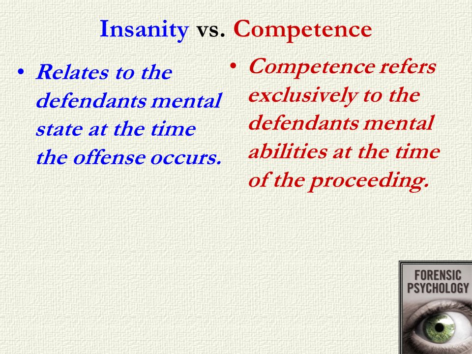 Insanity vs. Competence Relates to the defendants mental state at the time the offense occurs. Competence refers exclusively to the defendants mental