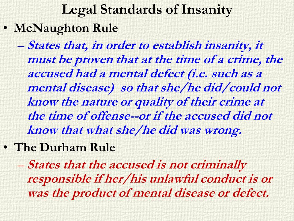 Legal Standards of Insanity McNaughton Rule –States that, in order to establish insanity, it must be proven that at the time of a crime, the accused h