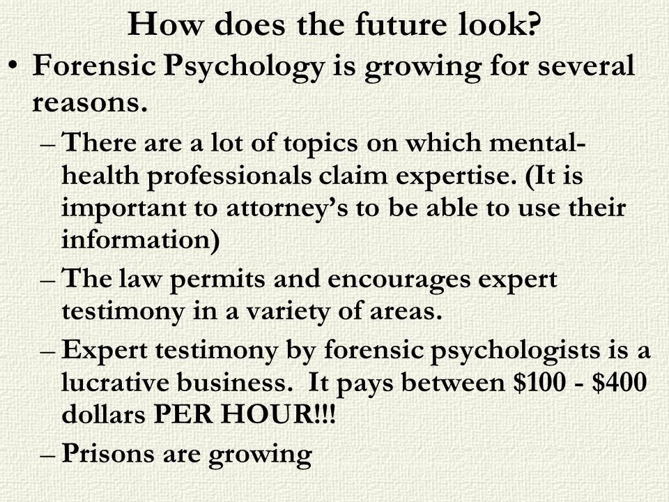 How does the future look? Forensic Psychology is growing for several reasons. –There are a lot of topics on which mental- health professionals claim e