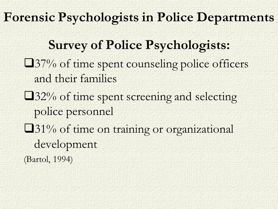 Forensic Psychologists in Police Departments Survey of Police Psychologists: 37% of time spent counseling police officers and their families 32% of ti
