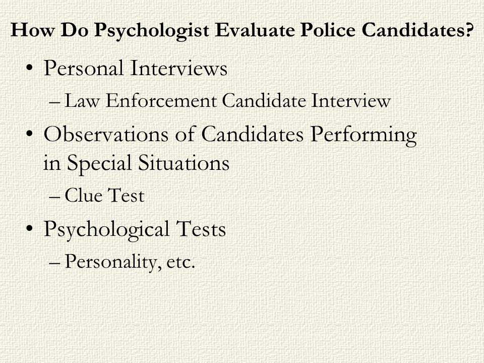 How Do Psychologist Evaluate Police Candidates? Personal Interviews –Law Enforcement Candidate Interview Observations of Candidates Performing in Spec