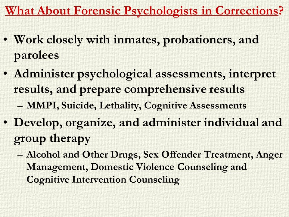 What About Forensic Psychologists in Corrections? Work closely with inmates, probationers, and parolees Administer psychological assessments, interpre