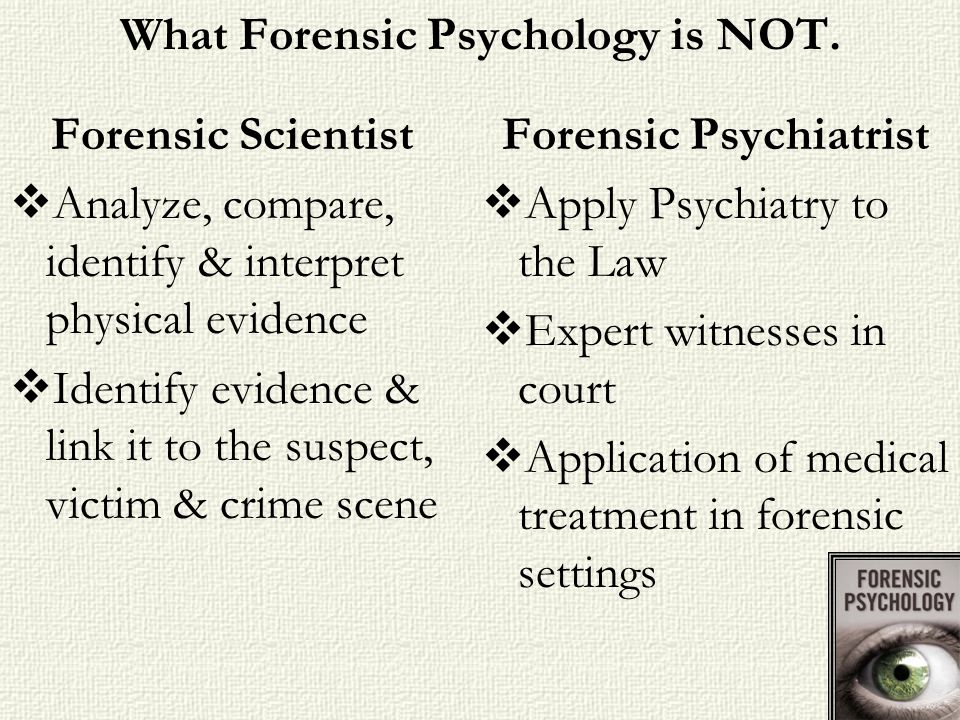 What Forensic Psychology is NOT. Forensic Scientist Analyze, compare, identify & interpret physical evidence Identify evidence & link it to the suspec