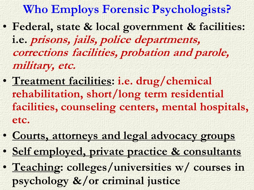 Who Employs Forensic Psychologists? Federal, state & local government & facilities: i.e. prisons, jails, police departments, corrections facilities, p