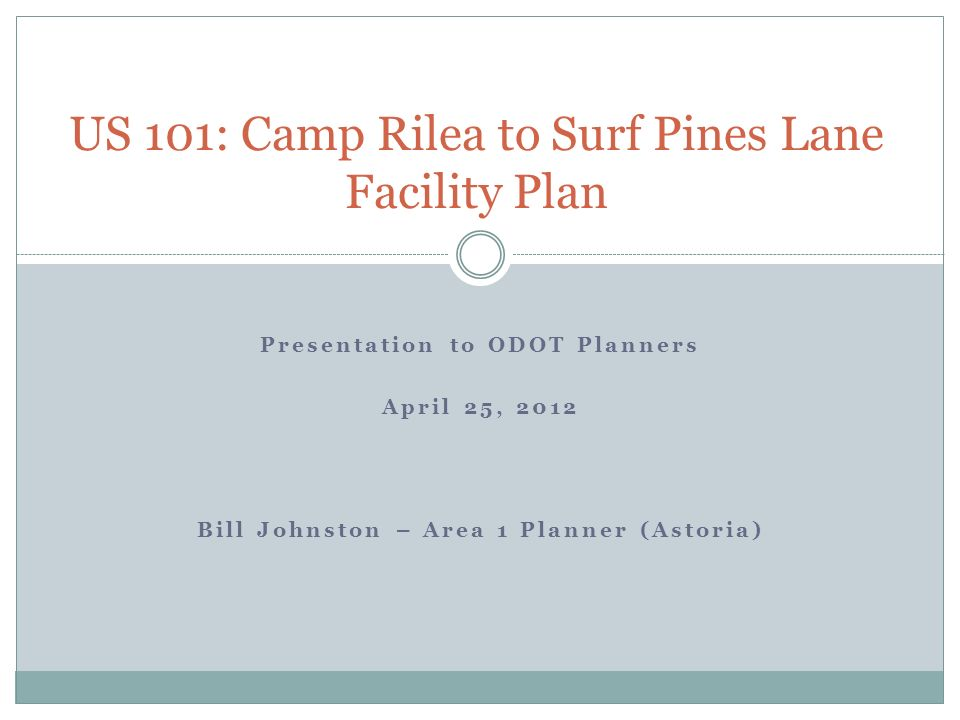 Presentation to ODOT Planners April 25, 2012 Bill Johnston – Area 1 Planner (Astoria) US 101: Camp Rilea to Surf Pines Lane Facility Plan