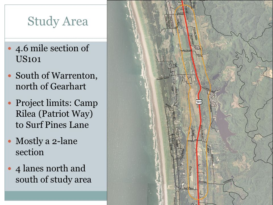 Study Area 4.6 mile section of US101 South of Warrenton, north of Gearhart Project limits: Camp Rilea (Patriot Way) to Surf Pines Lane Mostly a 2-lane section 4 lanes north and south of study area