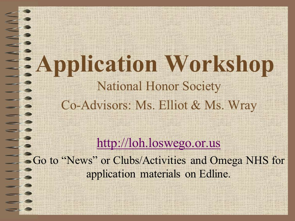Application Workshop National Honor Society Co-Advisors: Ms. Elliot & Ms. Wray http://loh.loswego.or.us Go to News or Clubs/Activities and Omega NHS f
