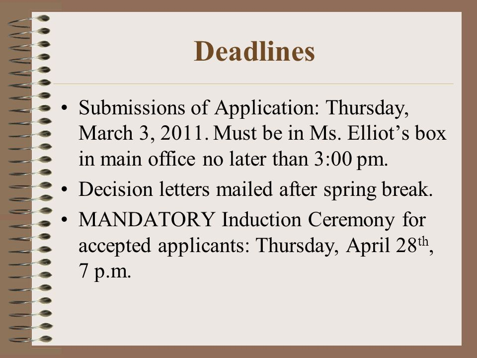 Deadlines Submissions of Application: Thursday, March 3, 2011. Must be in Ms. Elliots box in main office no later than 3:00 pm. Decision letters maile