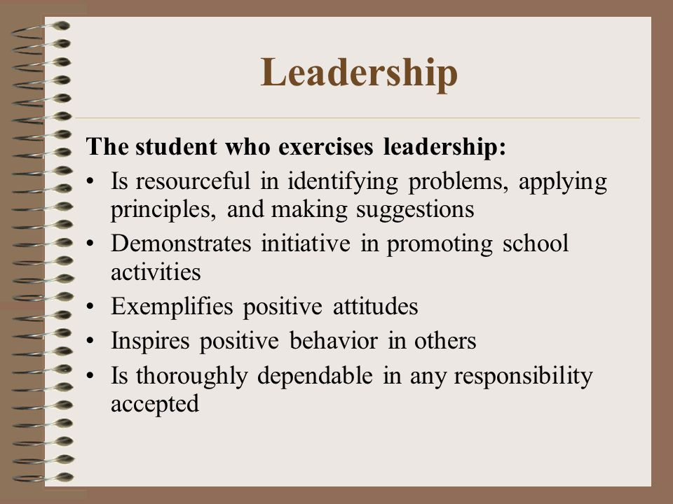 Leadership The student who exercises leadership: Is resourceful in identifying problems, applying principles, and making suggestions Demonstrates initiative in promoting school activities Exemplifies positive attitudes Inspires positive behavior in others Is thoroughly dependable in any responsibility accepted